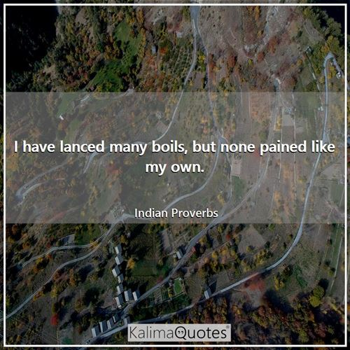 I have lanced many boils, but none pained like my own. - Indian Proverbs