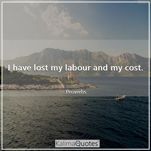 I have lost my labour and my cost. - Proverbs
