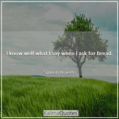 I know well what I say when I ask for bread. - Spanish Proverbs
