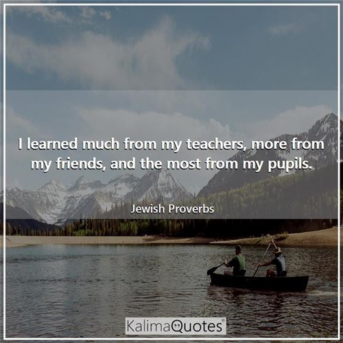 I learned much from my teachers, more from my friends, and the most from my pupils.