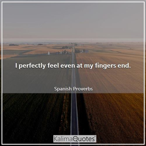 I perfectly feel even at my fingers end.