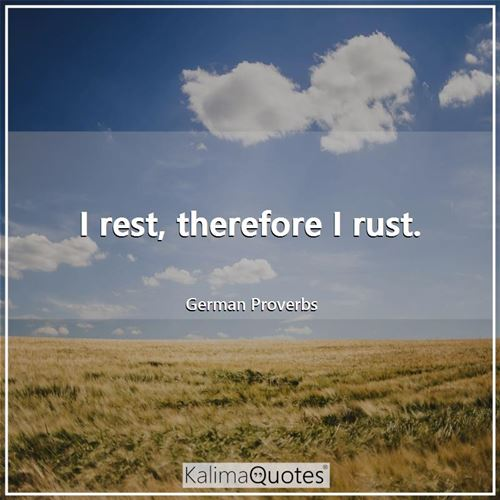I rest, therefore I rust.