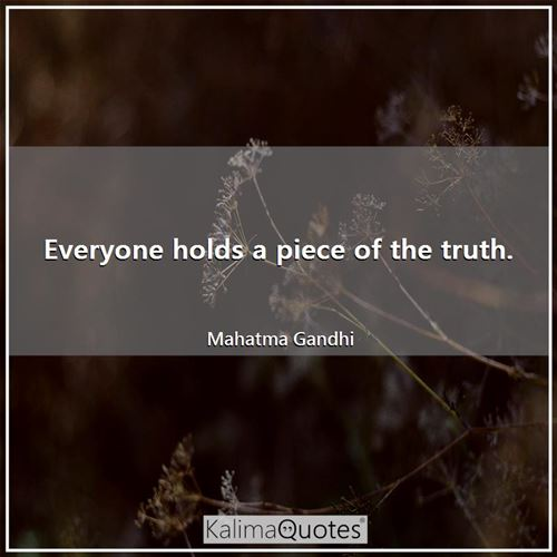 Everyone holds a piece of the truth.