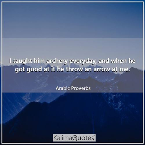 I taught him archery everyday, and when he got good at it he throw an arrow at me. - Arabic Proverbs