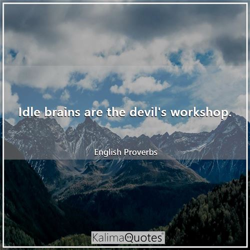 Idle brains are the devil's workshop.