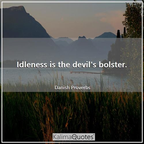 Idleness is the devil's bolster.