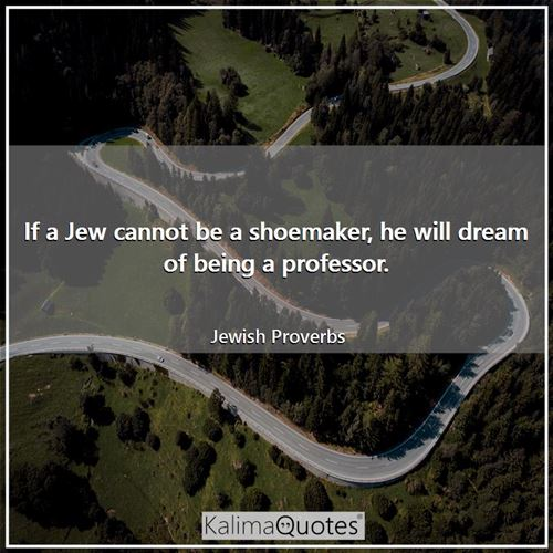 If a Jew cannot be a shoemaker, he will dream of being a professor.