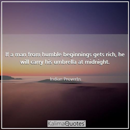 If a man from humble beginnings gets rich, he will carry his umbrella at midnight.