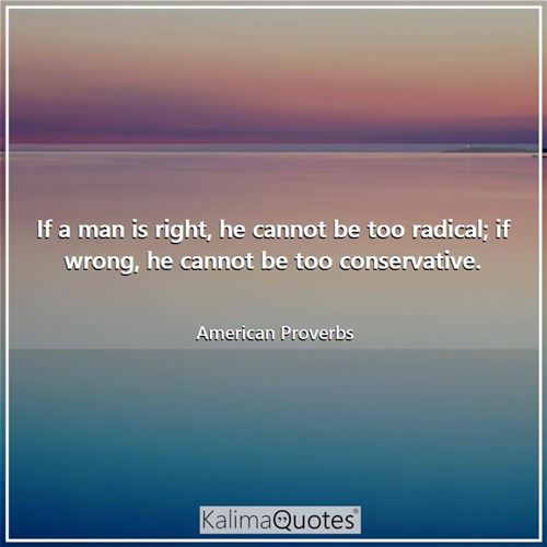 If a man is right, he cannot be too radical; if wrong, he cannot be too conservative.