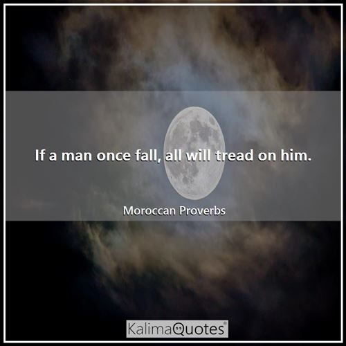 If a man once fall, all will tread on him.