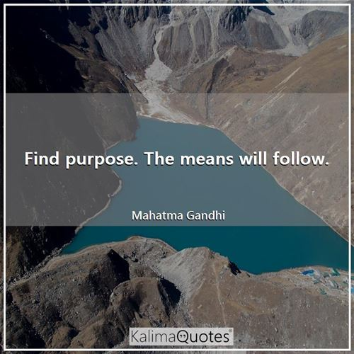 Find purpose. The means will follow.