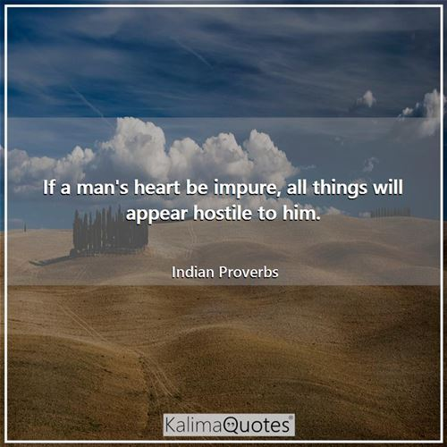 If a man's heart be impure, all things will appear hostile to him. - Indian Proverbs