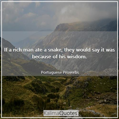 If a rich man ate a snake, they would say it was because of his wisdom.