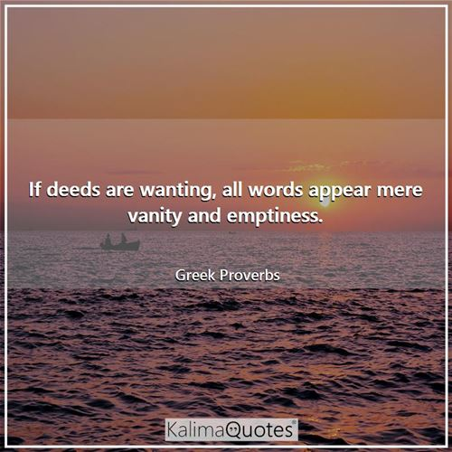 If deeds are wanting, all words appear mere vanity and emptiness.