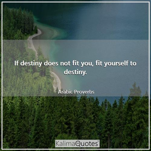 If destiny does not fit you, fit yourself to destiny.