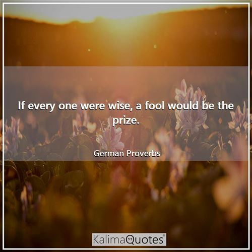If every one were wise, a fool would be the prize.