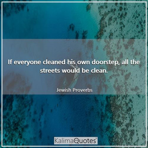 If everyone cleaned his own doorstep, all the streets would be clean.