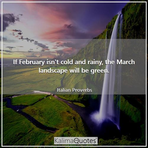 If February isn't cold and rainy, the March landscape will be green. - Italian Proverbs