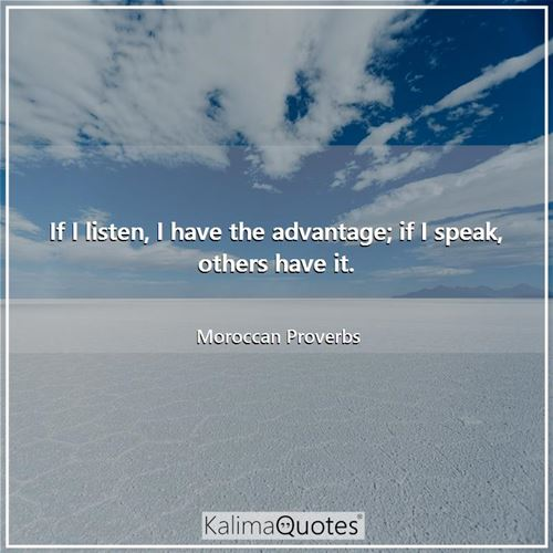 If I listen, I have the advantage; if I speak, others have it.