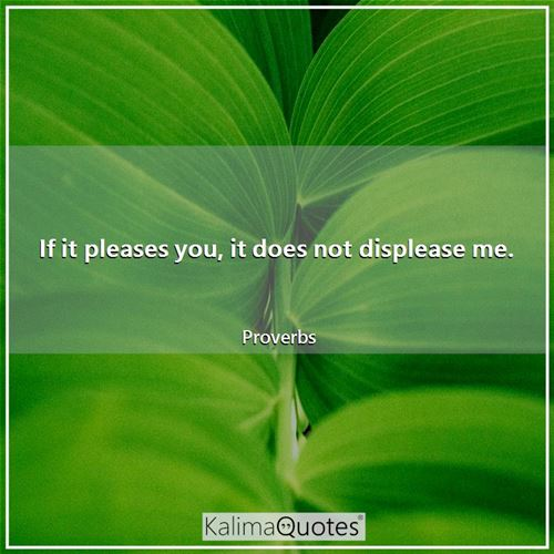 If it pleases you, it does not displease me.