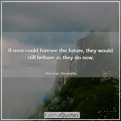 If men could foresee the future, they would still behave as they do now.
