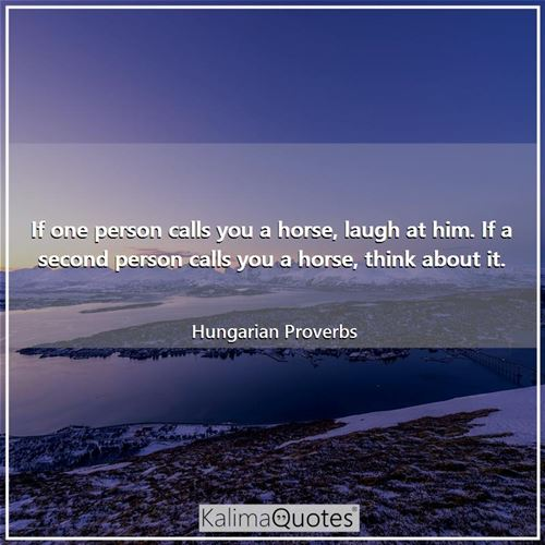 If one person calls you a horse, laugh at him. If a second person calls you a horse, think about it.