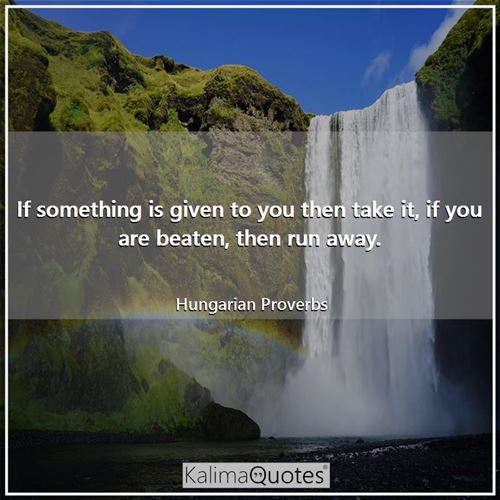 If something is given to you then take it, if you are beaten, then run away. - Hungarian Proverbs