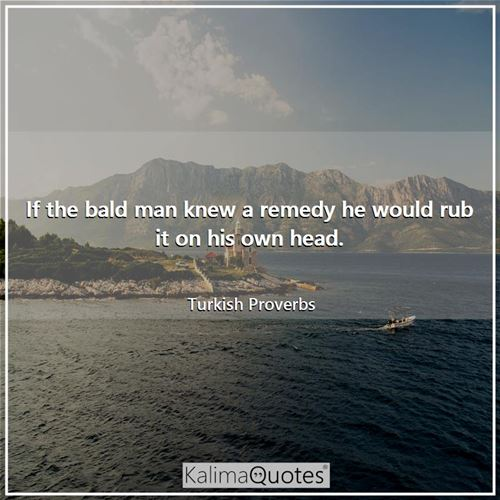 If the bald man knew a remedy he would rub it on his own head.