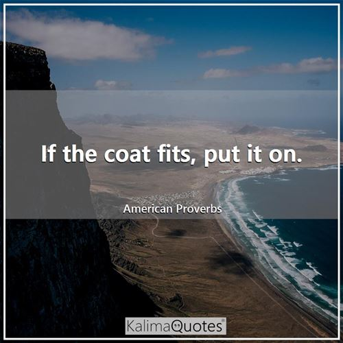 If the coat fits, put it on. - American Proverbs