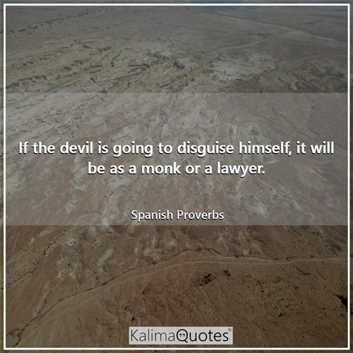 If the devil is going to disguise himself, it will be as a monk or a lawyer.