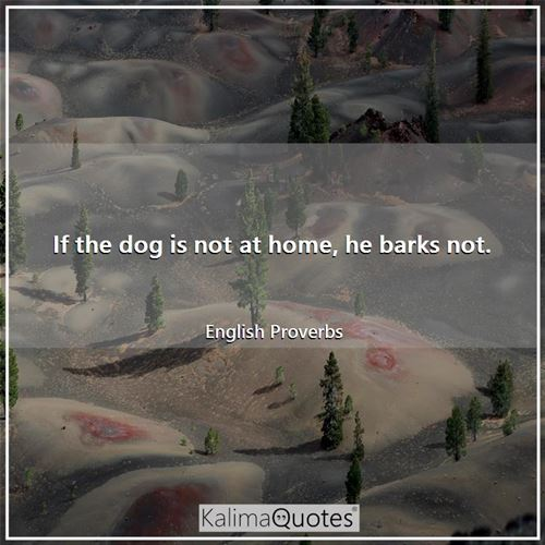 If the dog is not at home, he barks not.