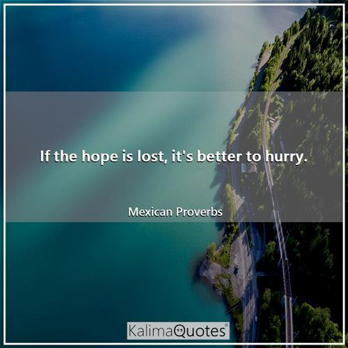 If the hope is lost, it's better to hurry. - Mexican Proverbs