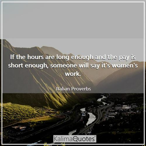 If the hours are long enough and the pay is short enough, someone will say it's women's work.