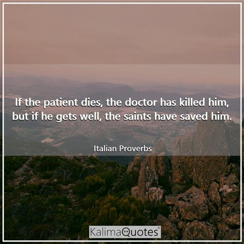 If the patient dies, the doctor has killed him, but if he gets well, the saints have saved him.