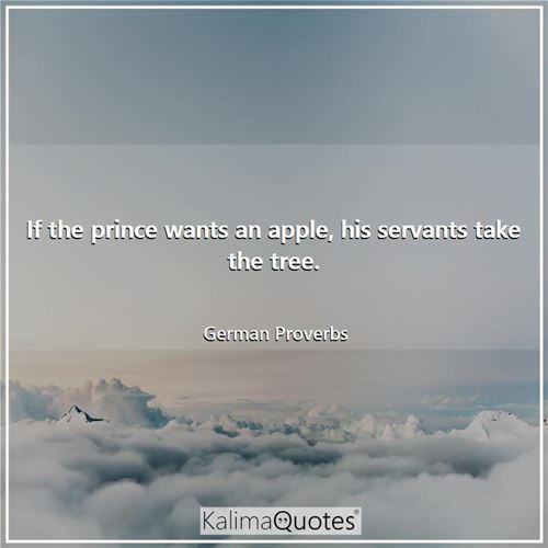 If the prince wants an apple, his servants take the tree.