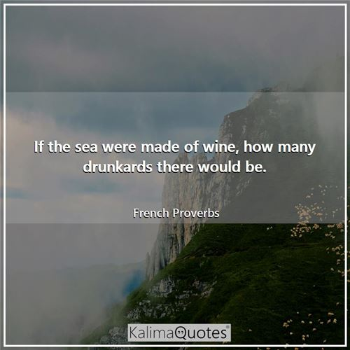 If the sea were made of wine, how many drunkards there would be.