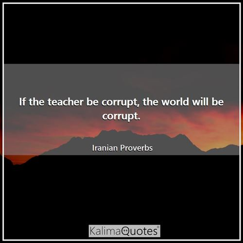 If the teacher be corrupt, the world will be corrupt. - Iranian Proverbs
