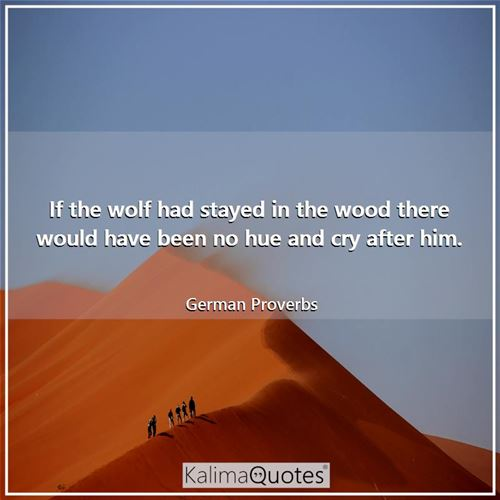 If the wolf had stayed in the wood there would have been no hue and cry after him. - German Proverbs