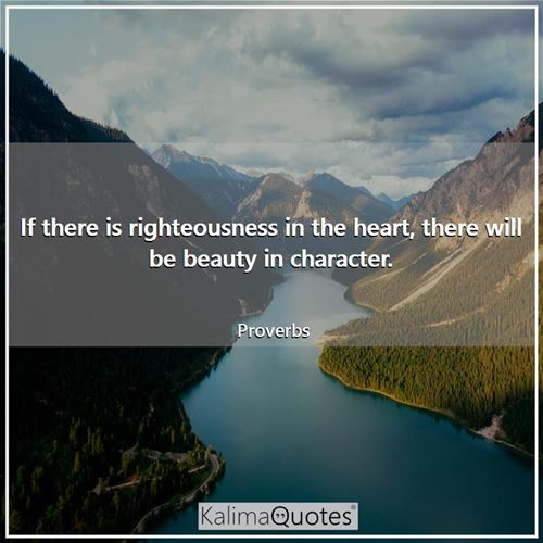 If there is righteousness in the heart, there will be beauty in character.
