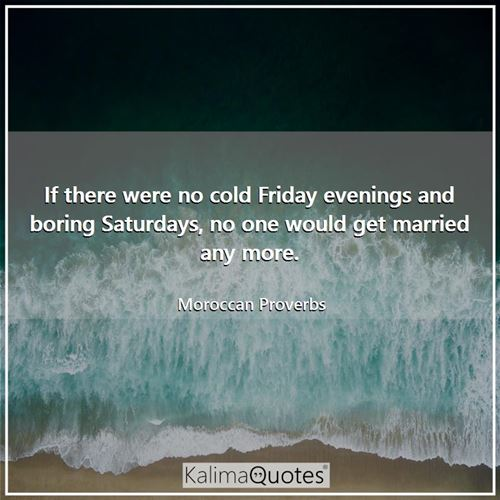 If there were no cold Friday evenings and boring Saturdays, no one would get married any more.
