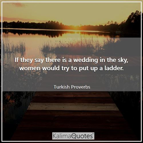 If they say there is a wedding in the sky, women would try to put up a ladder.