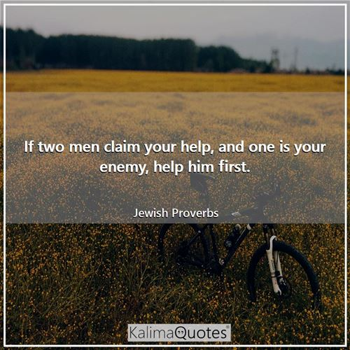 If two men claim your help, and one is your enemy, help him first.