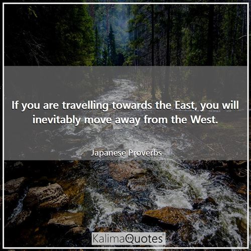 If you are travelling towards the East, you will inevitably move away from the West.