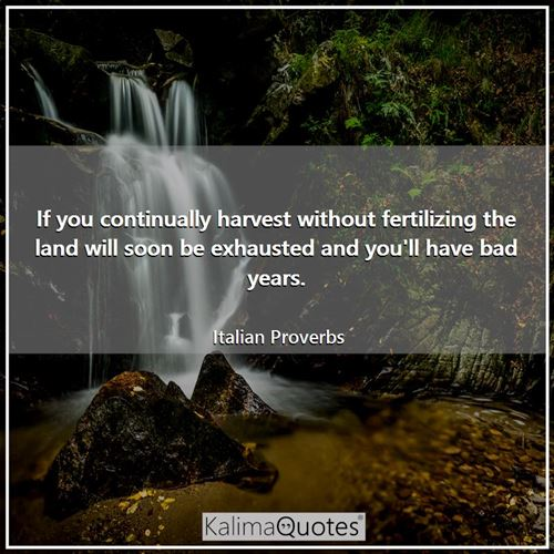 If you continually harvest without fertilizing the land will soon be exhausted and you'll have bad y - Italian Proverbs