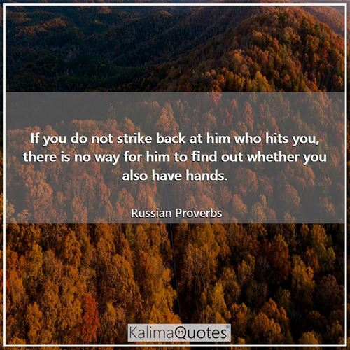 If you do not strike back at him who hits you, there is no way for him to find out whether you also have hands.