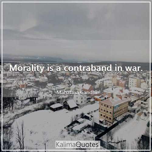 Morality is a contraband in war.