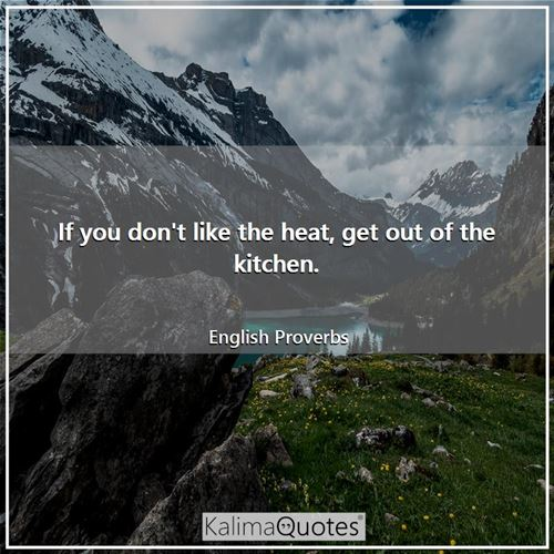 If you don't like the heat, get out of the kitchen.