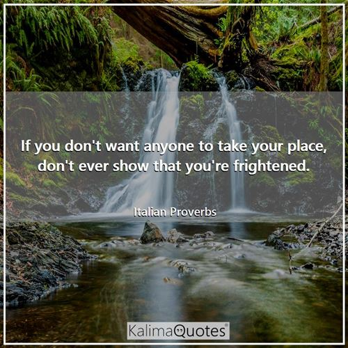 If you don't want anyone to take your place, don't ever show that you're frightened.