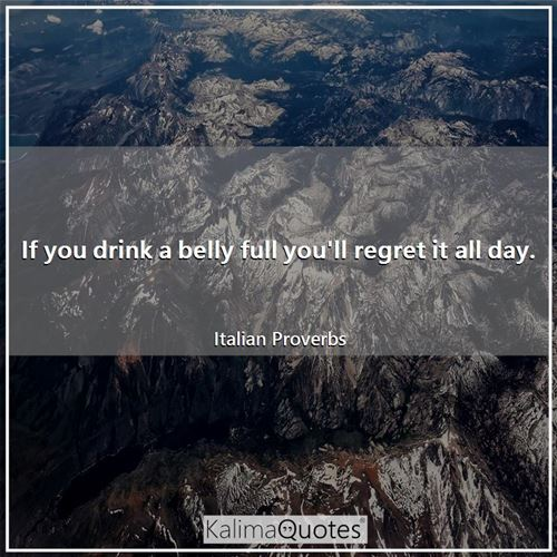 If you drink a belly full you'll regret it all day.