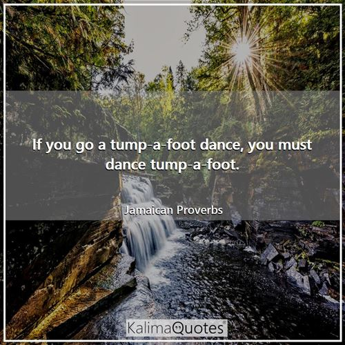 If you go a tump-a-foot dance, you must dance tump-a-foot.